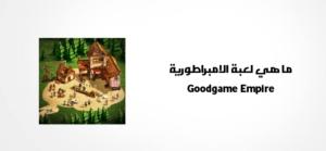 ما هي لعبة الامبراطورية Goodgame Empire
