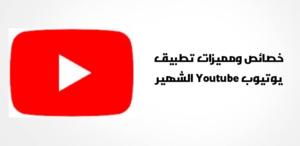 مميزات وخصائص تطبيق يوتيوب Youtube الشهير